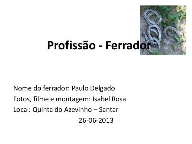 Profissão - Ferrador Nome do ferrador: Paulo Delgado Fotos, filme e montagem: Isabel Rosa Local: Quinta do Azevinho – Sant...