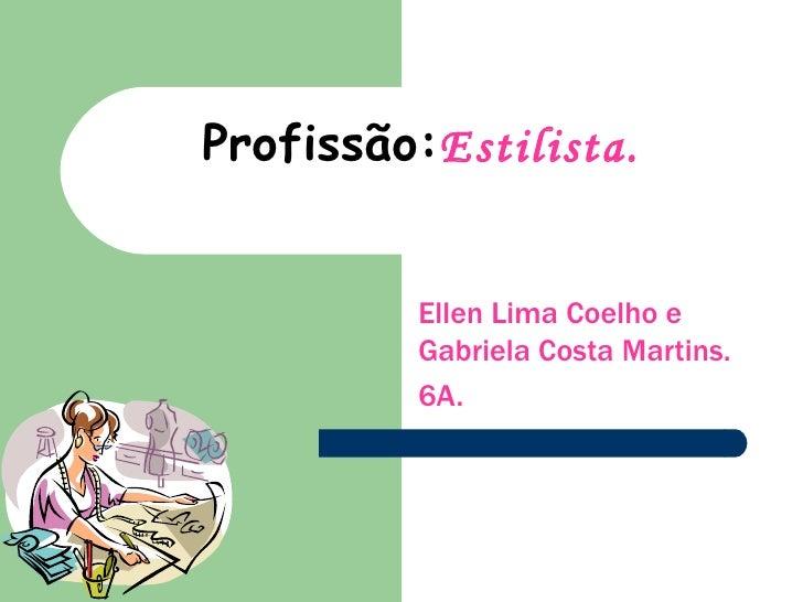 Profissão: Estilista. Ellen Lima Coelho e Gabriela Costa Martins. 6A.