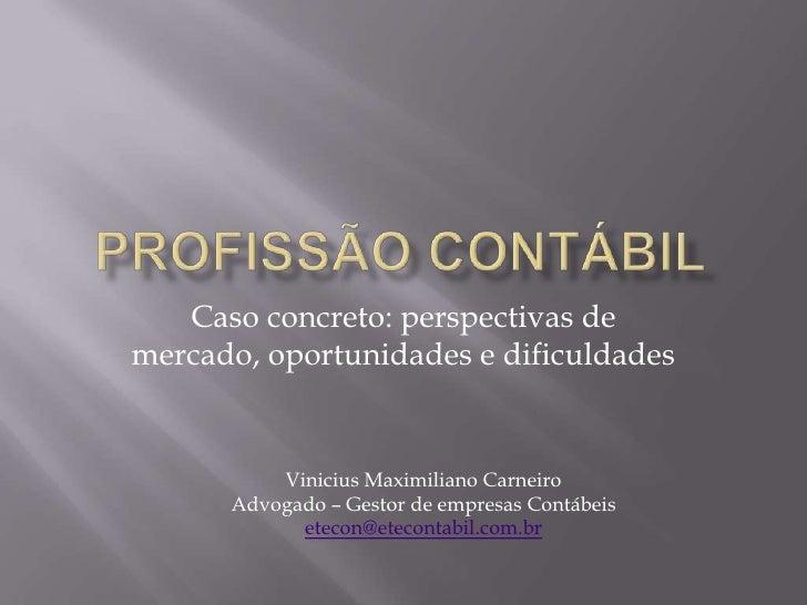 Profissão contábil<br />Caso concreto: perspectivas de mercado, oportunidades e dificuldades<br />Vinicius Maximiliano Car...