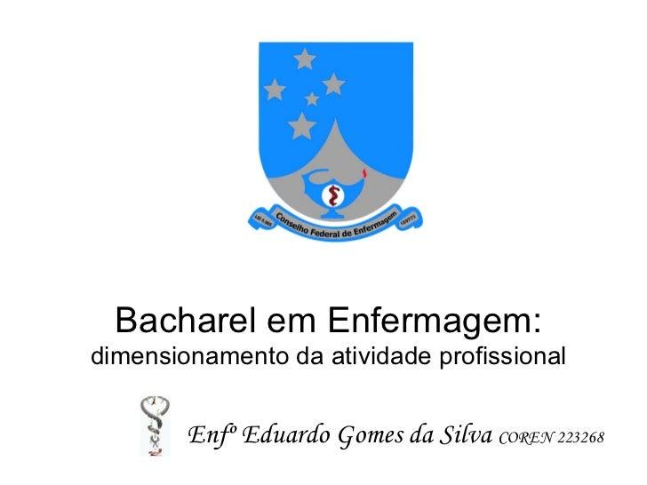 Bacharel em Enfermagem:dimensionamento da atividade profissional        Enfº Eduardo Gomes da Silva COREN 223268