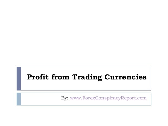 Profit from Trading Currencies By: www.ForexConspiracyReport.com