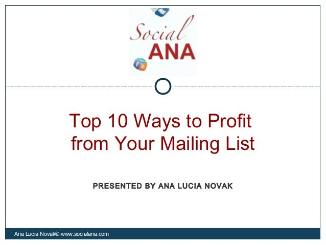 Top 10 Ways to Profitfrom Your Mailing ListAna Lucia Novak© www.socialana.comPRESENTED BY ANA LUCIA NOVAK