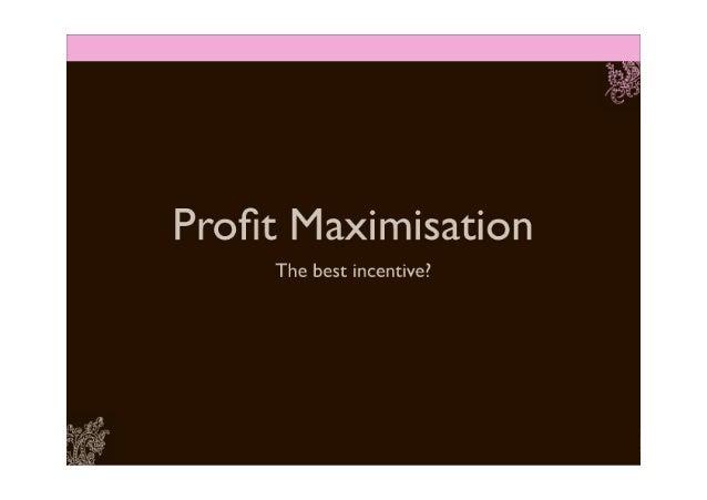 Profit Maximisation: the best incentive?