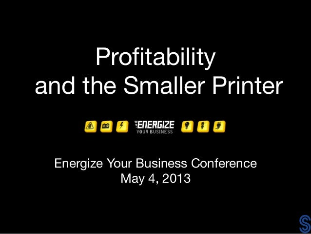Profitabilityand the Smaller PrinterEnergize Your Business ConferenceMay 4, 2013