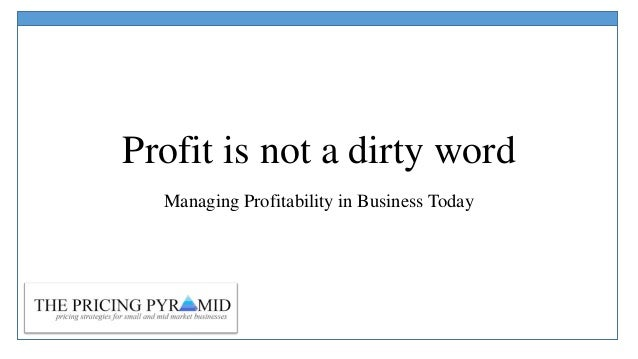 Profit is not a dirty word Managing Profitability in Business Today