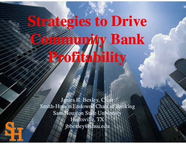 Strategies to DriveCommunity Bank   Profitability         James B. Bexley, Chair Smith-Hutson Endowed Chair of Banking    ...