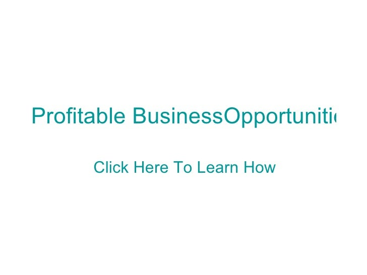 Profitable BusinessOpportunities      Click Here To Learn How