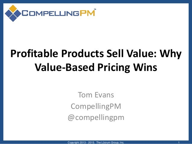 Profitable Products Sell Value: Why Value-Based Pricing Wins Tom Evans CompellingPM @compellingpm Copyright 2013 - 2015. T...