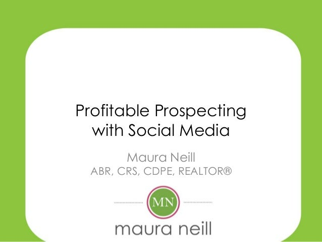 Profitable Prospecting  with Social Media       Maura Neill ABR, CRS, CDPE, REALTOR®