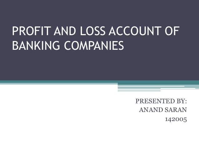PROFIT AND LOSS ACCOUNT OF BANKING COMPANIES PRESENTED BY: ANAND SARAN 142005