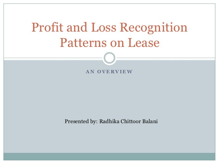 Profit and Loss Recognition     Patterns on Lease             AN OVERVIEW     Presented by: Radhika Chittoor Balani