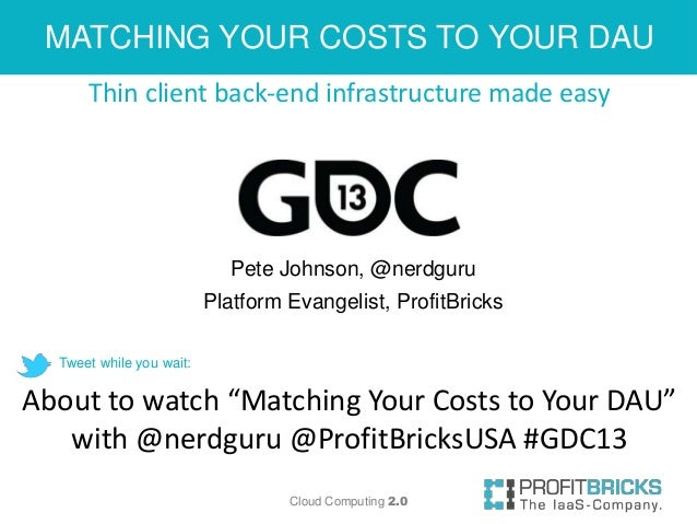 MATCHING YOUR COSTS TO YOUR DAU      Thin client back-end infrastructure made easy                            Pete Johnson...