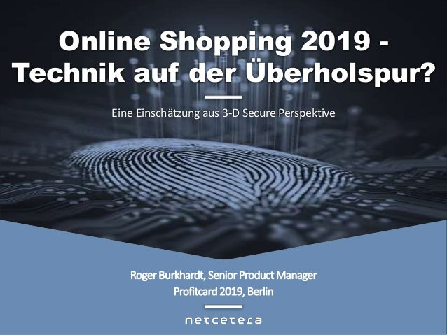 Roger Burkhardt, Senior Product Manager Profitcard 2019, Berlin Eine Einschätzung aus 3-D Secure Perspektive Online Shoppi...