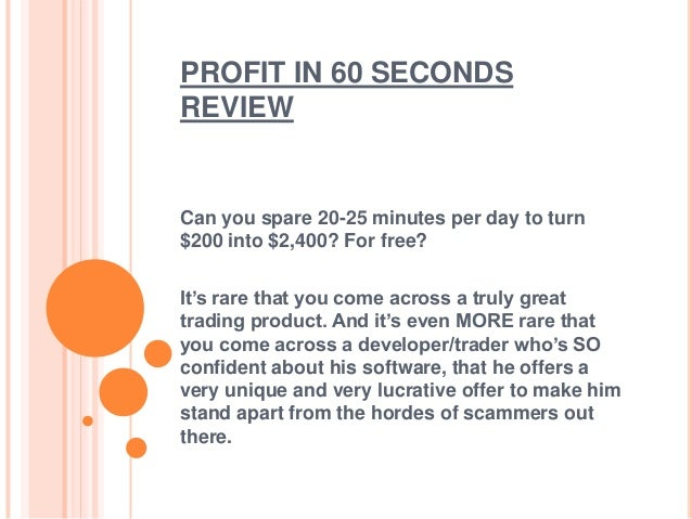 PROFIT IN 60 SECONDS REVIEW  Can you spare 20-25 minutes per day to turn $200 into $2,400? For free?  It's rare that you c...