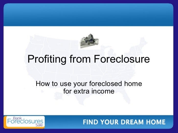 Profiting from Foreclosure How to use your foreclosed home for extra income