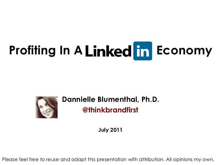 Profiting In A LinkedIn  Economy Dannielle Blumenthal, Ph.D. @thinkbrandfirst July 2011 Please feel free to reuse and adap...