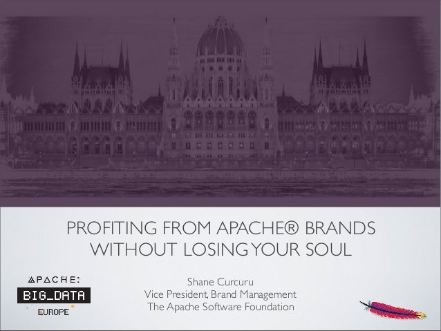 PROFITING FROM APACHE® BRANDS WITHOUT LOSINGYOUR SOUL Shane Curcuru Vice President, Brand Management The Apache Software F...