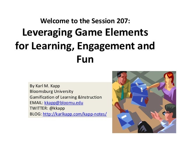 By Karl M. Kapp Bloomsburg University Gamification of Learning &Instruction  EMAIL: kkapp@bloomu.edu TWITTER: @kkapp BLOG:...