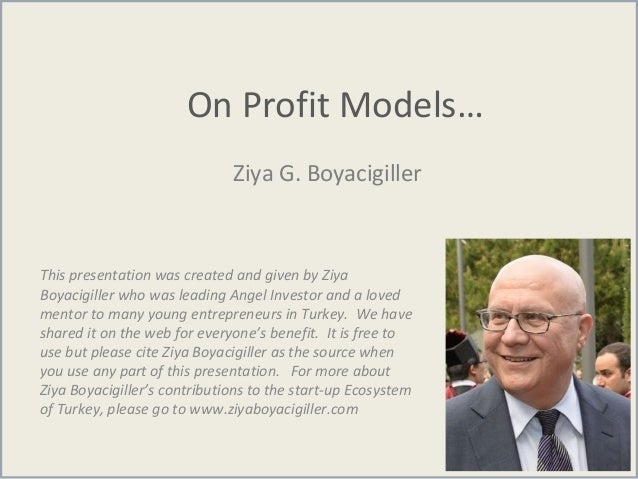 On Profit Models… Ziya G. Boyacigiller This presentation was created and given by Ziya Boyacigiller who was leading Angel ...