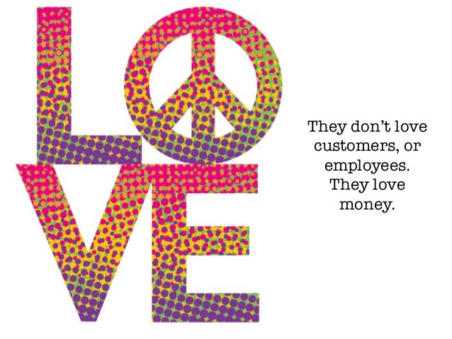 They don't love customers, or employees. They love money.