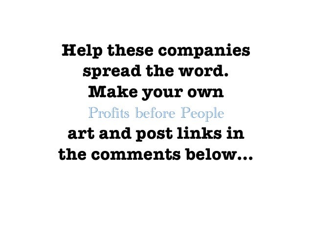 Help these companies spread the word.  Make your own   art and post links in the comments below…   Profits before People