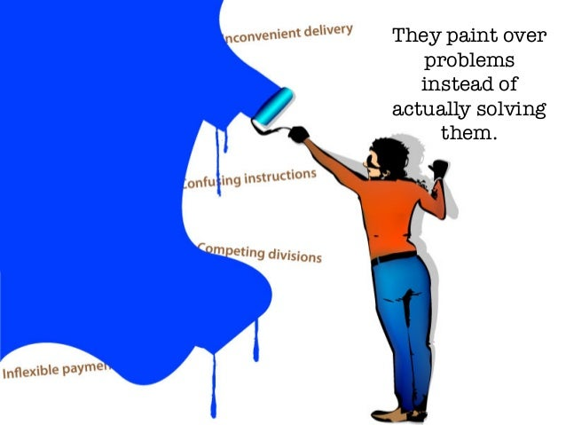 They paint over problems instead of actually solving them.