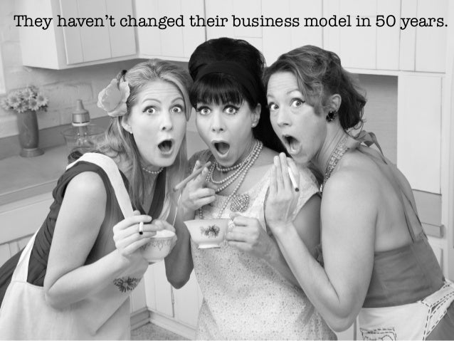 They haven't changed their business model in 50 years.