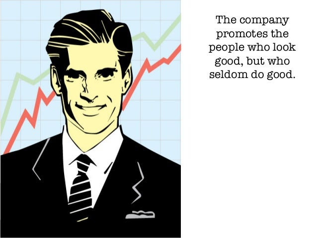 The company promotes the people who look good, but who seldom do good.