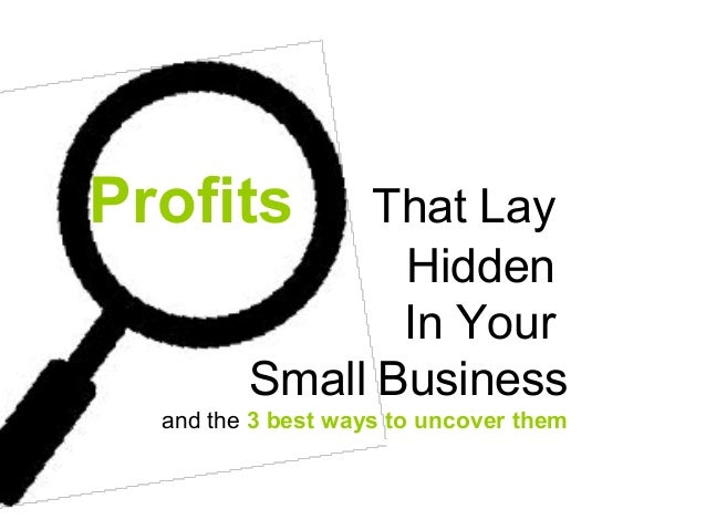 Profits That LayHiddenIn YourSmall Businessand the 3 best ways to uncover them