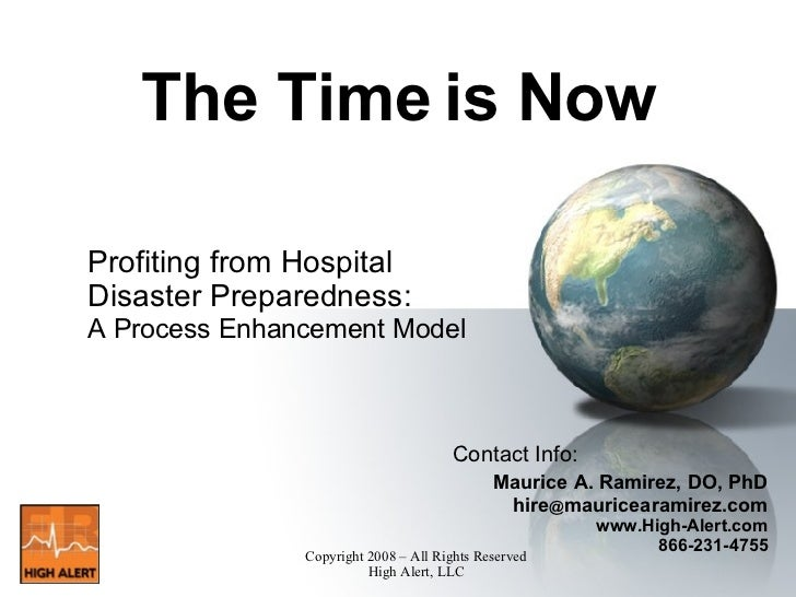 The Time is Now Profiting from Hospital Disaster Preparedness: A Process Enhancement Model <ul><li>Contact Info: </li></ul...