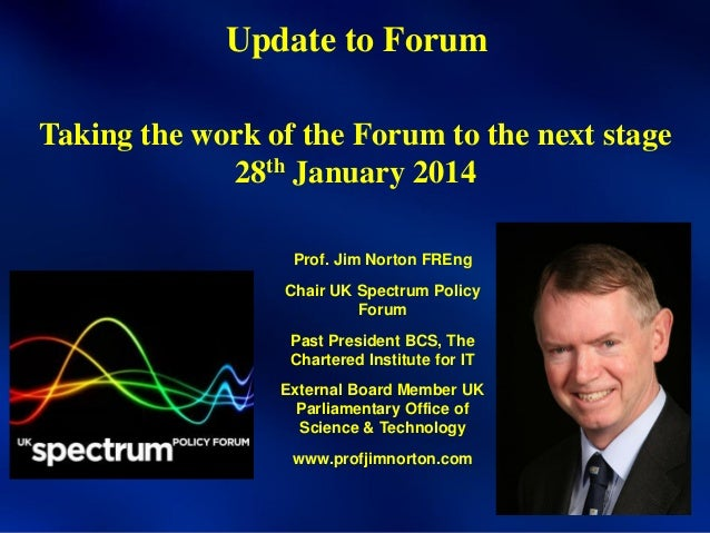 Update to Forum Taking the work of the Forum to the next stage 28th January 2014 Prof. Jim Norton FREng Chair UK Spectrum ...