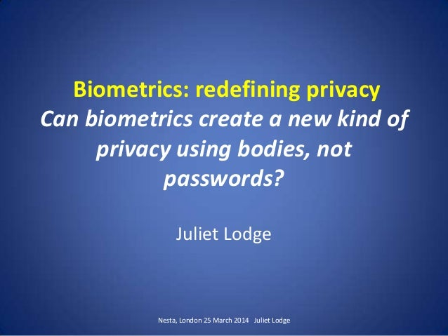 Biometrics: redefining privacy Can biometrics create a new kind of privacy using bodies, not passwords? Juliet Lodge Nesta...