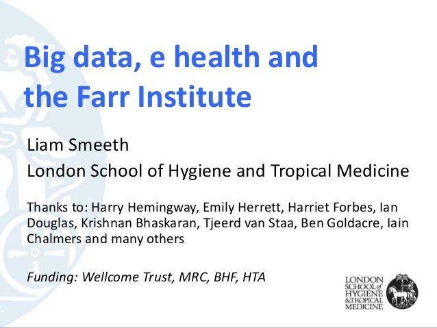 Big data, e health and the Farr Institute Liam Smeeth London School of Hygiene and Tropical Medicine Thanks to: Harry Hemi...
