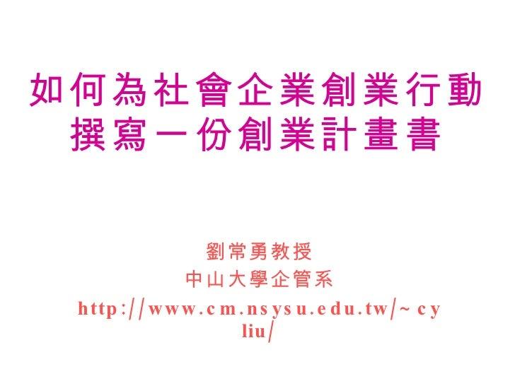 如何為社會企業創業行動 撰寫一份創業計畫書 劉常勇教授 中山大學企管系 http://www.cm.nsysu.edu.tw/~cyliu/