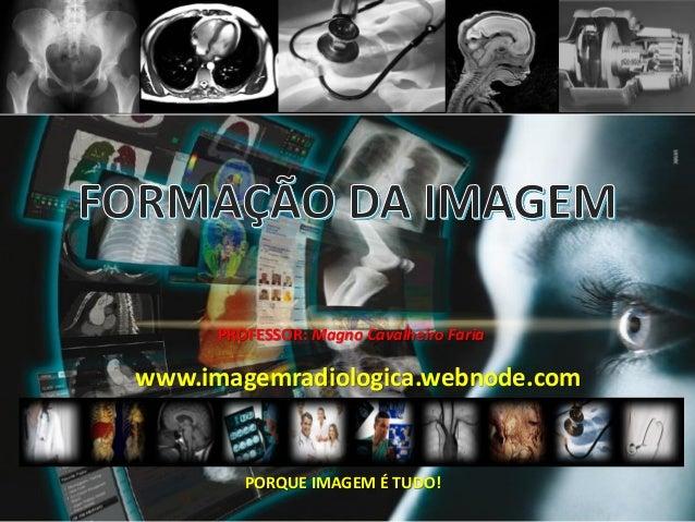 PROFESSOR: Magno Cavalheiro Faria PORQUE IMAGEM É TUDO! www.imagemradiologica.webnode.com