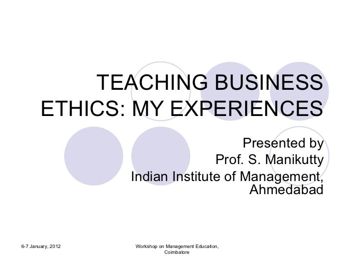TEACHING BUSINESS ETHICS: MY EXPERIENCES Presented by Prof. S. Manikutty Indian Institute of Management, Ahmedabad 6-7 Jan...