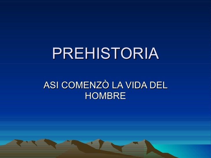 PREHISTORIA ASI COMENZÒ LA VIDA DEL HOMBRE