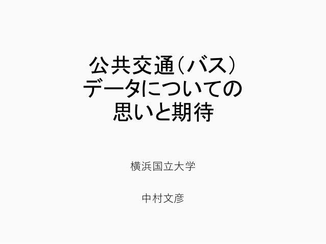 公共交通(バス) データについての 思いと期待 横浜国立大学 中村文彦