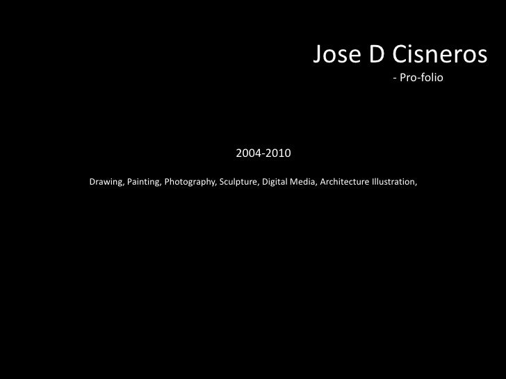 Jose D Cisneros<br />							- Pro-folio<br />2004-2010<br />	Drawing, Painting, Photography, Sculpture, Digital Media, Arc...