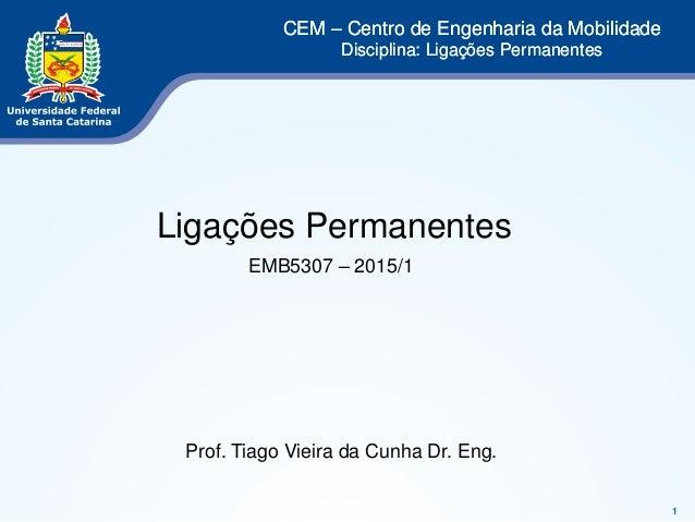 1  CEM – Centro de Engenharia da Mobilidade  Disciplina: Ligações Permanentes  Ligações Permanentes  EMB5307 – 2015/1  Pro...
