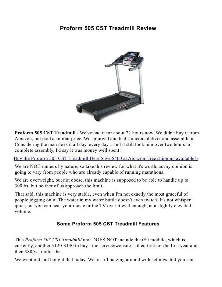 Proform 505 CST Treadmill ReviewProform 505 CST Treadmill - Weve had it for about 72 hours now. We didnt buy it fromAmazon...
