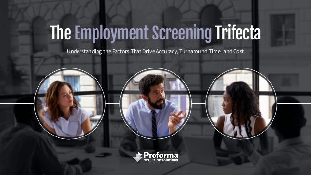 The Employment Screening Trifecta Understanding the Factors That Drive Accuracy, Turnaround Time, and Cost