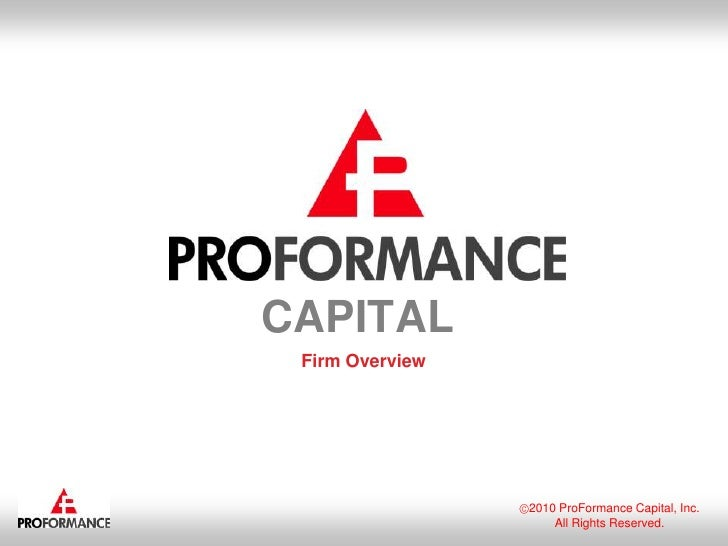 2010 ProFormance Capital, Inc.<br />All Rights Reserved.<br />CAPITAL<br />Firm Overview<br />
