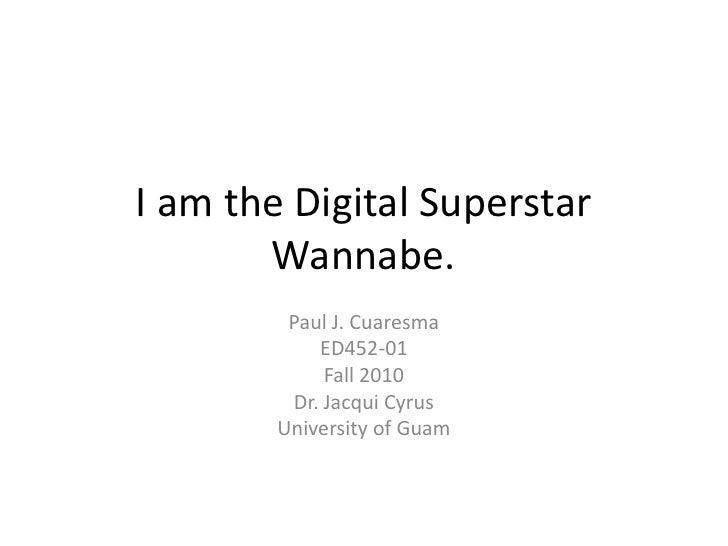 I am the Digital Superstar Wannabe.<br />Paul J. Cuaresma<br />ED452-01<br />Fall 2010<br />Dr. Jacqui Cyrus<br />Universi...
