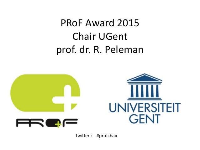 PRoF Award 2015 Chair UGent prof. dr. R. Peleman Twitter : #profchair