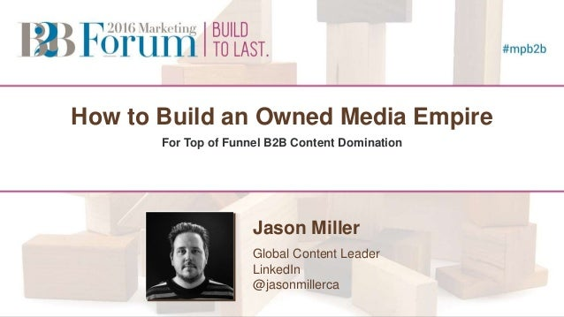 How to Build an Owned Media Empire For Top of Funnel B2B Content Domination Jason Miller Global Content Leader LinkedIn @j...