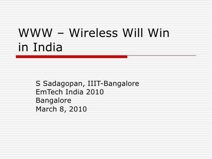 WWW – Wireless Will Win in India S Sadagopan, IIIT-Bangalore EmTech India 2010 Bangalore March 8, 2010