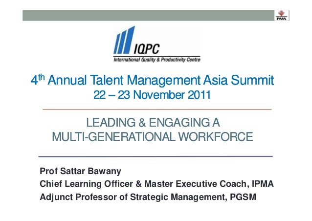4th Annual Talent Management Asia Summit 22 – 23 November 2011 LEADING & ENGAGING A MULTI-GENERATIONAL WORKFORCE Prof Satt...