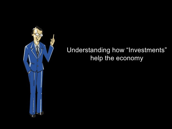 """Understanding how """"Investments""""       help the economy"""