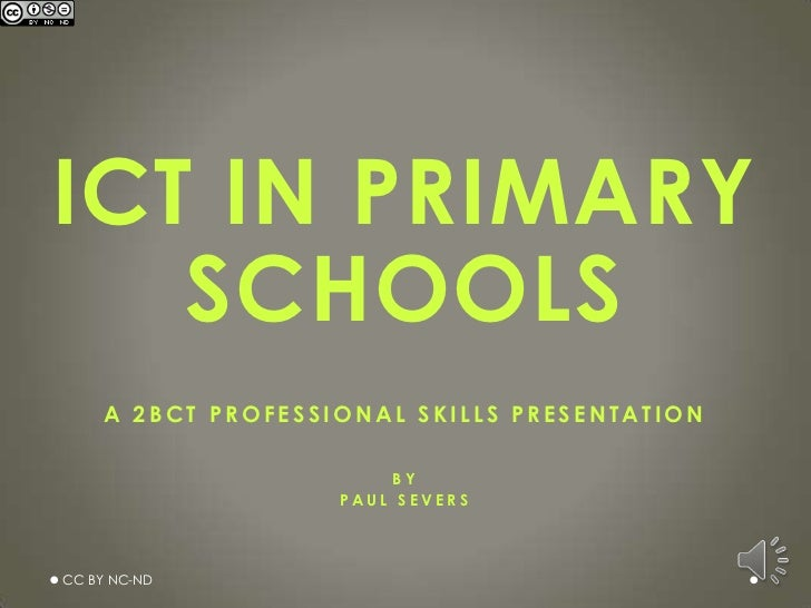ICT IN PRIMARY   SCHOOLS    A 2BCT PROFESSIONAL SKILLS PRESENTATION                        BY                   PAUL SEVER...